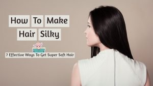 How To Make Hair Silky- 7 Effective Ways To Get Super Soft Hair